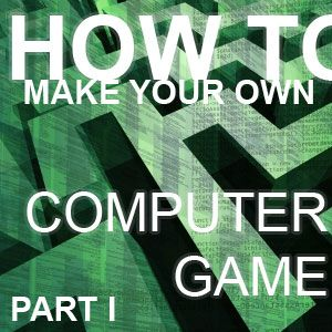 How To Make Your Own Computer Game [Part 1]