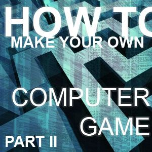 How To Make Your Own Computer Game [Part 2]