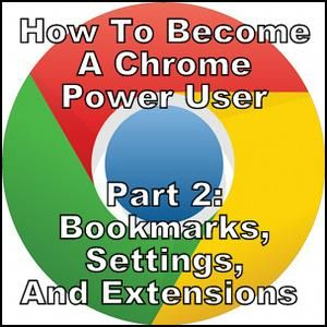 How To Become A Chrome Power User, Part 2: Bookmarks, Settings & Extensions