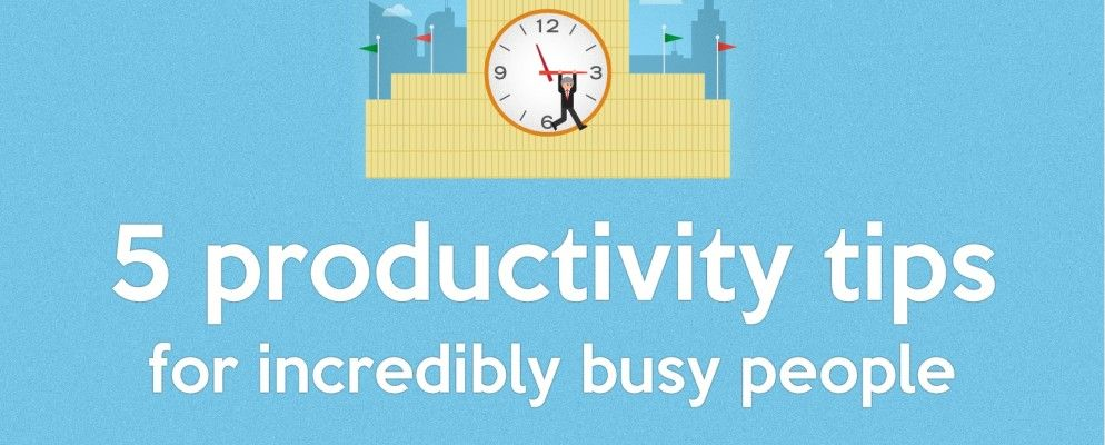 5 Productivity Tips for Incredibly Busy People