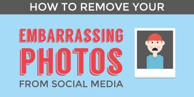 How To Remove Embarrassing Photos Of Yourself From Social Networks