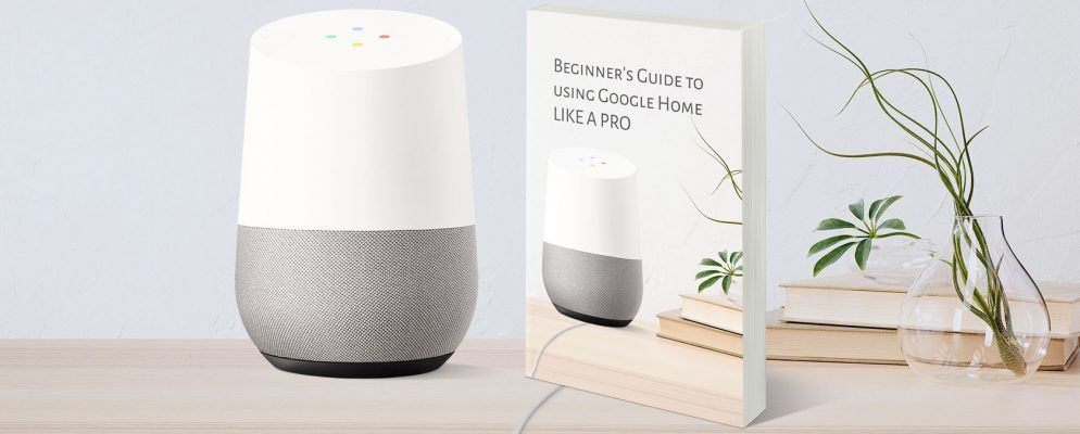 The Total Beginner S Guide To Using Google Home Like A Pro