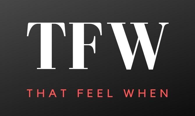TFW Acronym that feel when